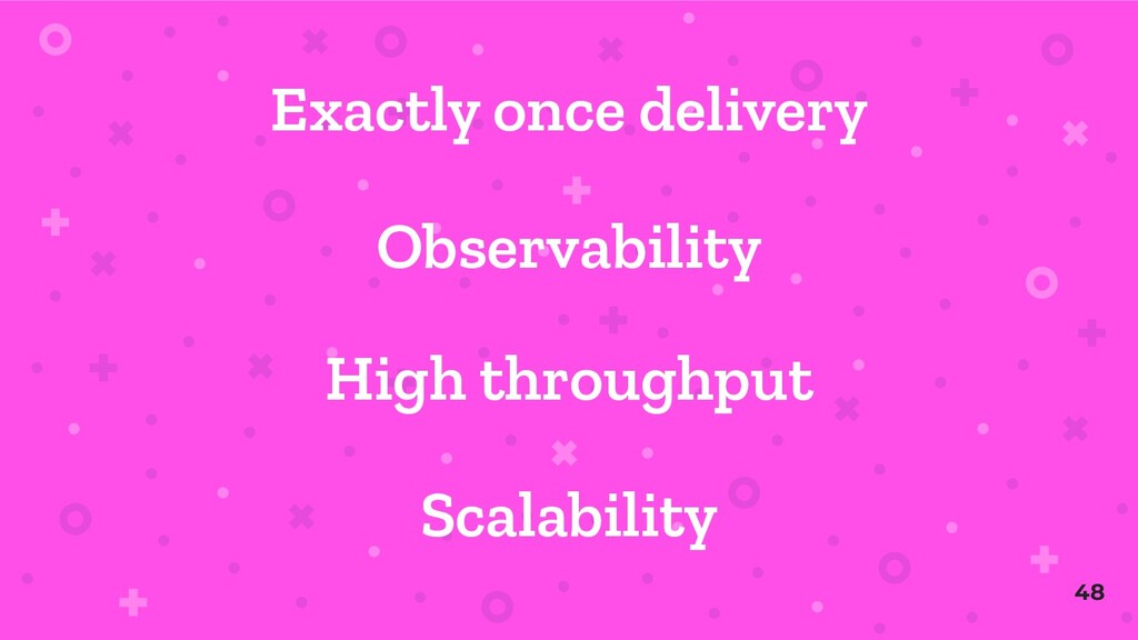 Exactly once delivery Scalability High throughp...