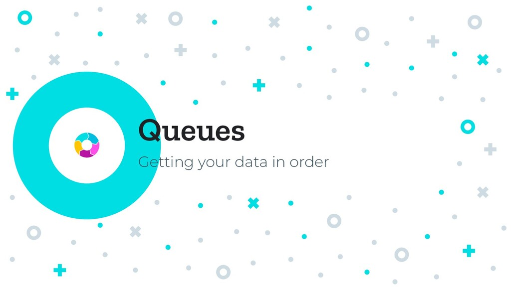 Queues Getting your data in order