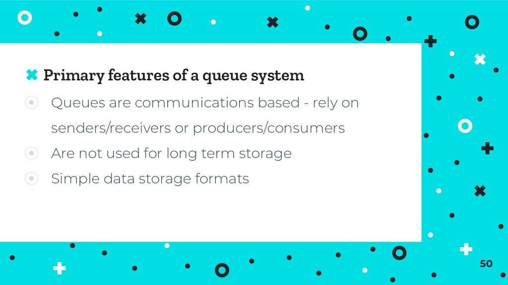 Primary features of a queue system ⦿ Queues are...