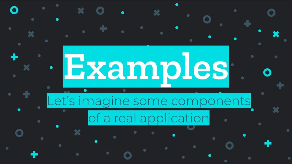 Examples Let's imagine some components of a rea...