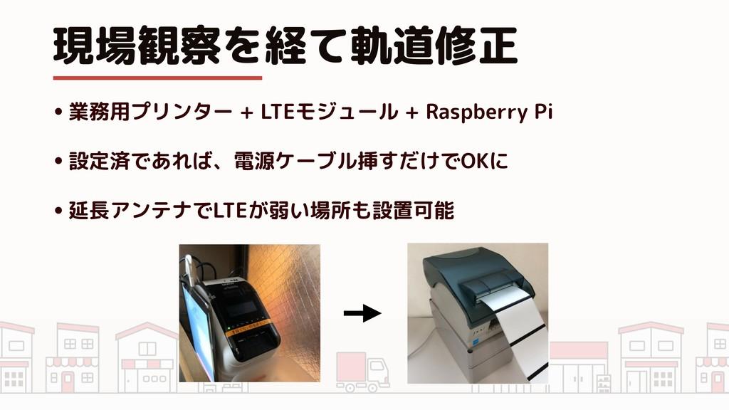 現場観察を経て軌道修正 •業務用プリンター + LTEモジュール + Raspberry Pi...