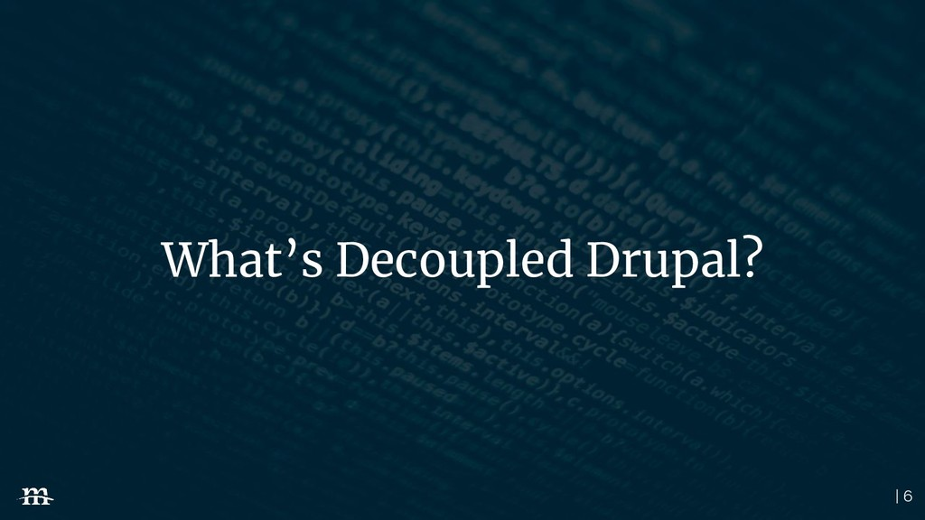 | 6 What's Decoupled Drupal?