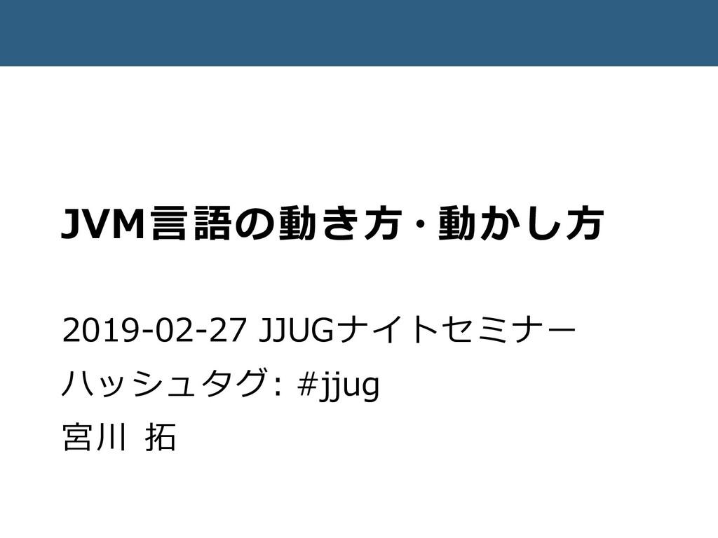 JVM言語の動き方・動かし方 2019-02-27 JJUGナイトセミナー ハッシュタグ: #...