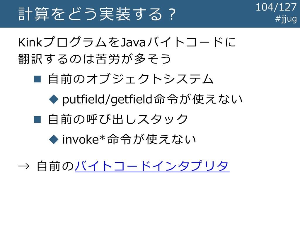 計算をどう実装する? KinkプログラムをJavaバイトコードに 翻訳するのは苦労が多そう ◼...