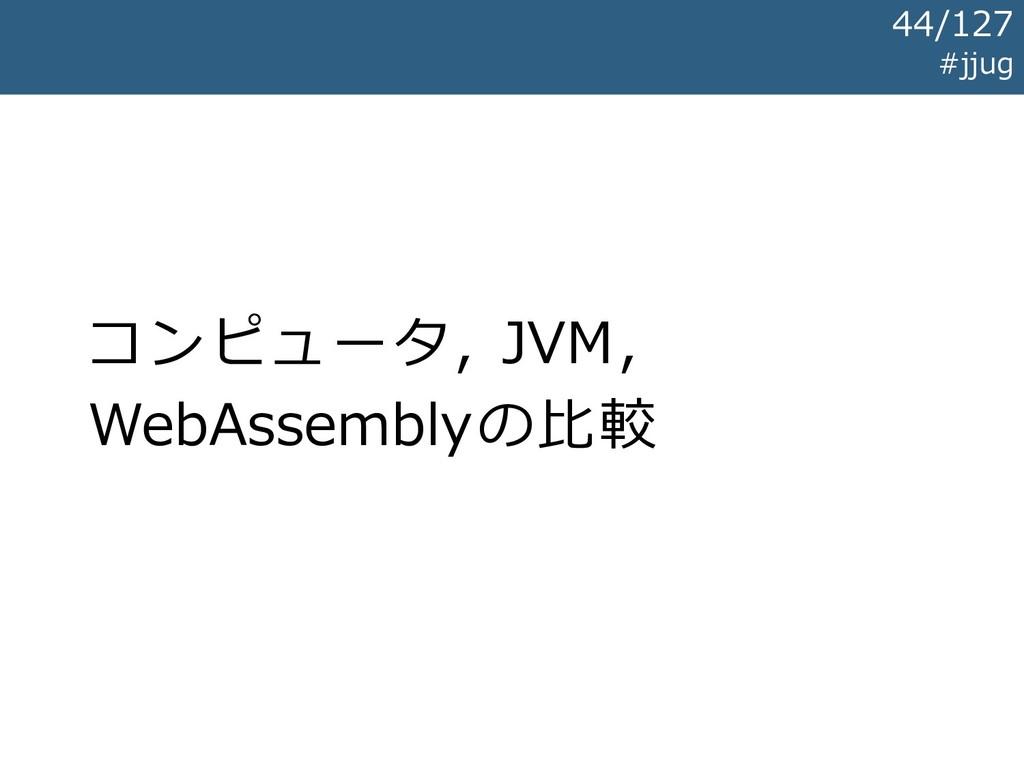 コンピュータ, JVM, WebAssemblyの比較 #jjug 44/127