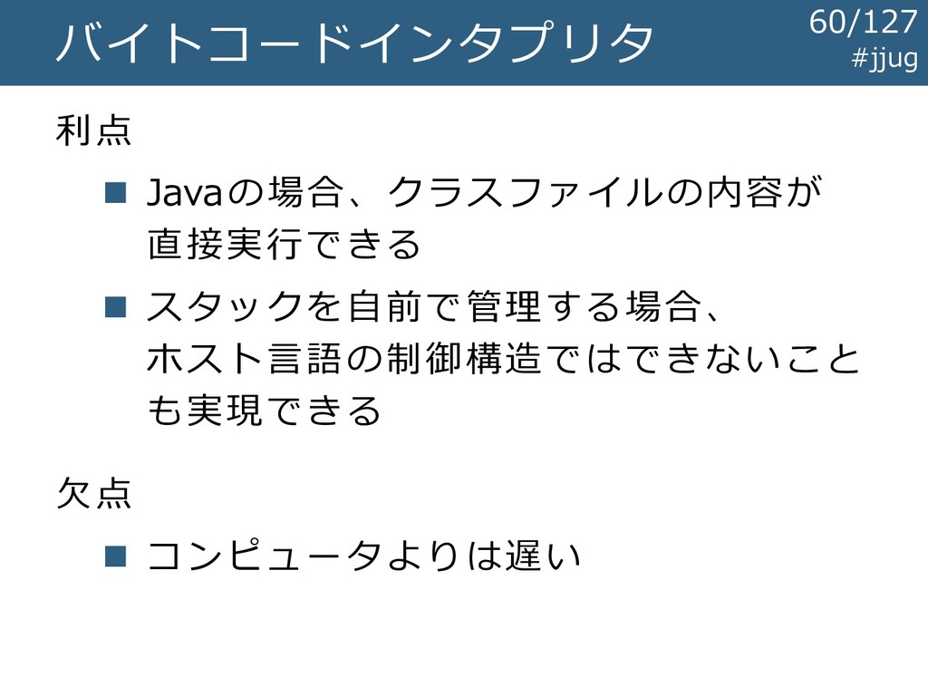 バイトコードインタプリタ 利点 ◼ Javaの場合、クラスファイルの内容が 直接実行できる ◼...
