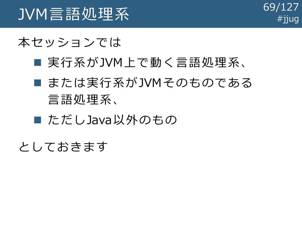 JVM言語処理系 本セッションでは ◼ 実行系がJVM上で動く言語処理系、 ◼ または実行系が...