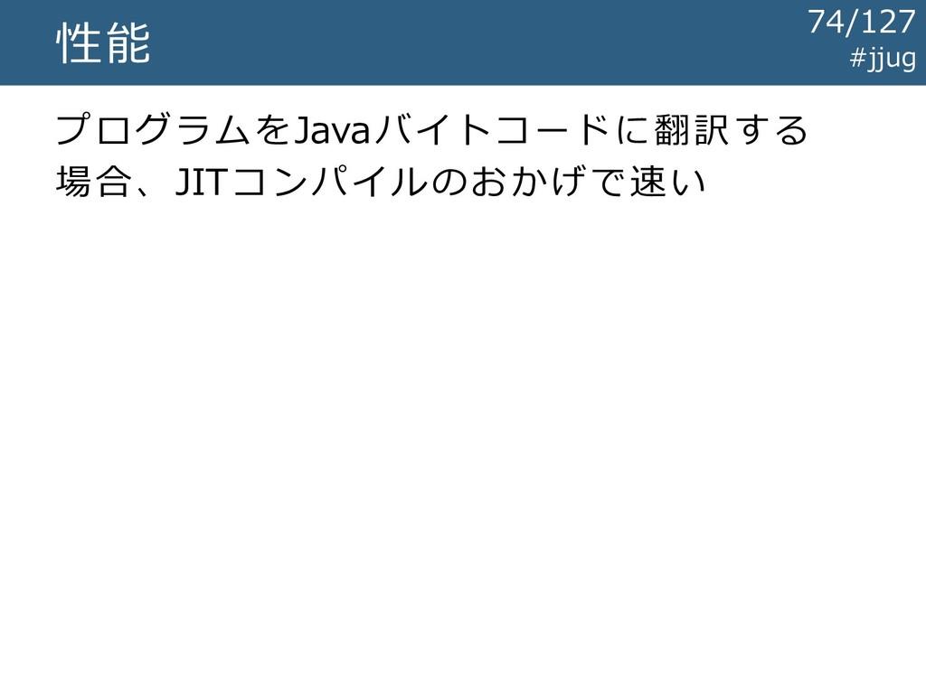 #jjug 性能 プログラムをJavaバイトコードに翻訳する 場合、JITコンパイルのおかげで...