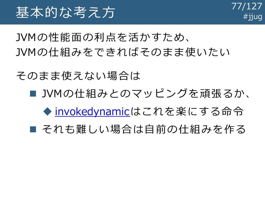 基本的な考え方 JVMの性能面の利点を活かすため、 JVMの仕組みをできればそのまま使いたい ...