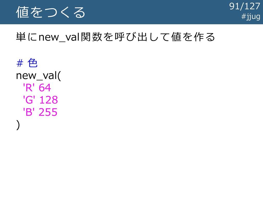 #jjug 値をつくる 単にnew_val関数を呼び出して値を作る # 色 new_val( ...