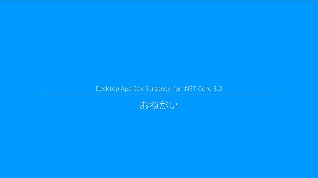 Desktop App Dev Strategy for .NET Core 3.0 おねがい