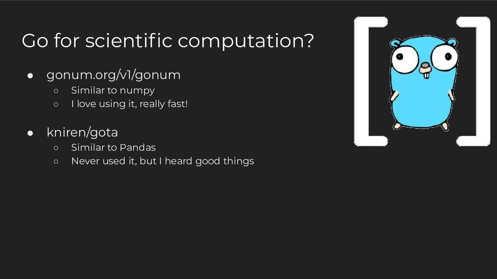 ● gonum.org/v1/gonum ○ Similar to numpy ○ I lov...