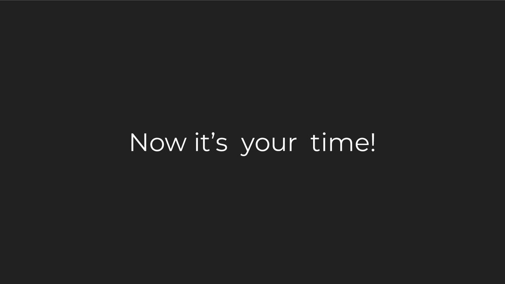 Now it's your time!