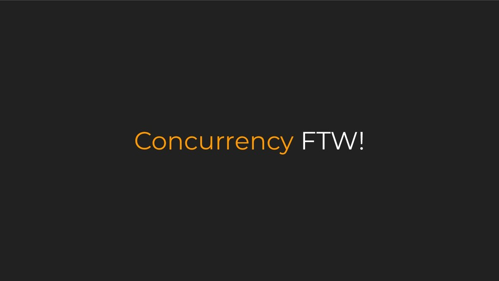 Concurrency FTW!