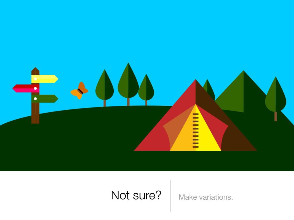 Not sure? Make variations.