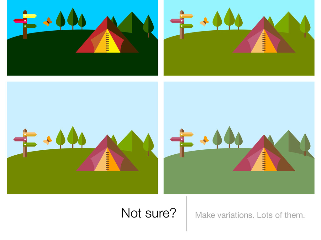 Not sure? Make variations. Lots of them.