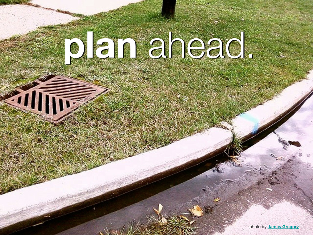 plan ahead. photo by James Gregory