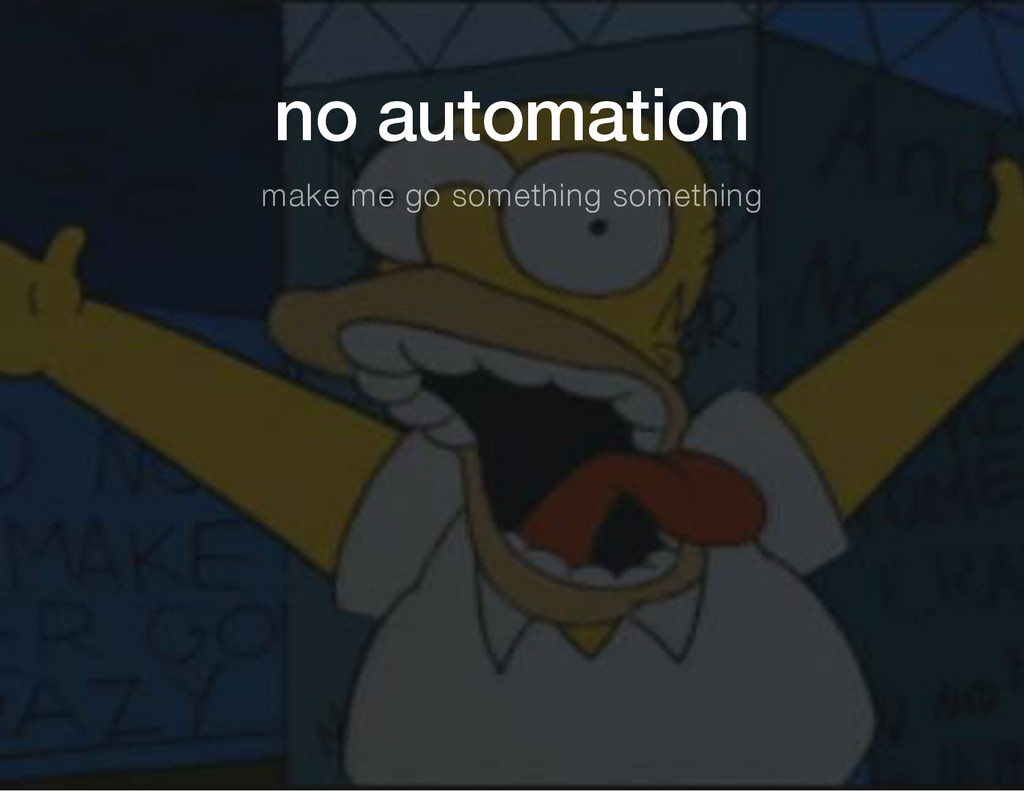 no automation make me go something something