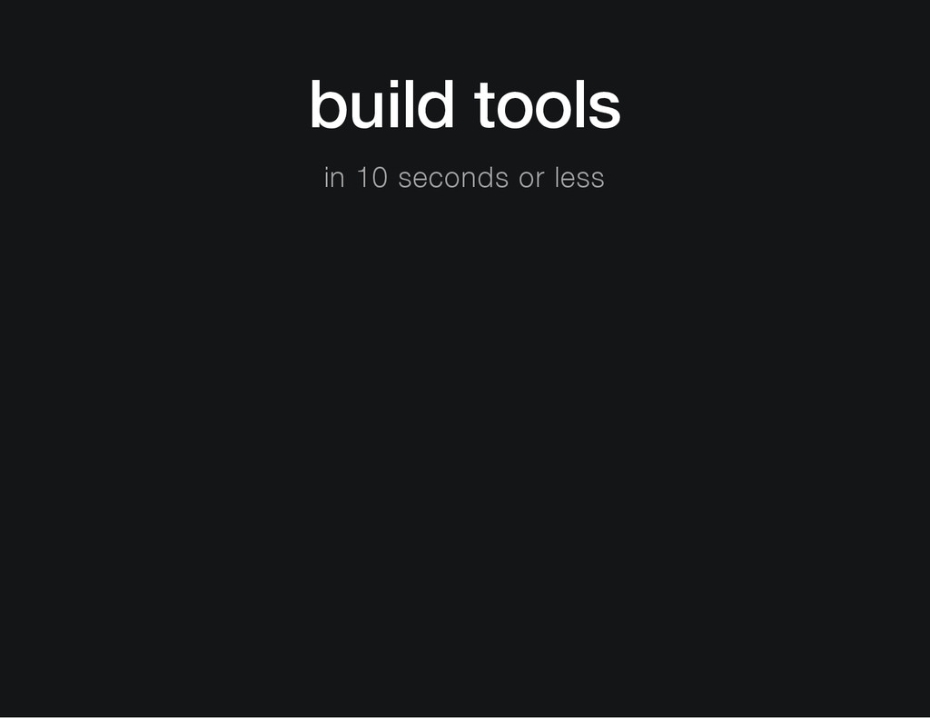 build tools in 10 seconds or less