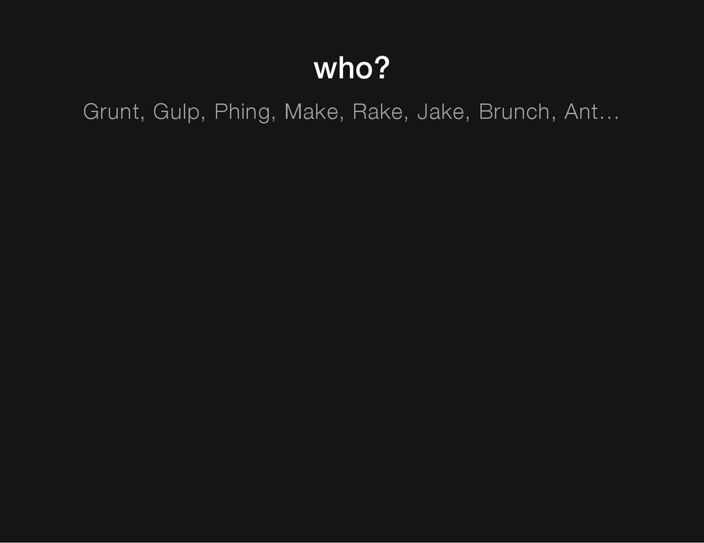 who? Grunt, Gulp, Phing, Make, Rake, Jake, Brun...
