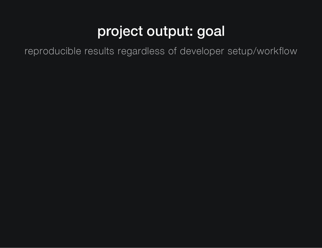 project output: goal reproducible results regar...