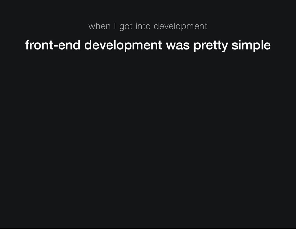 when I got into development front-end developme...
