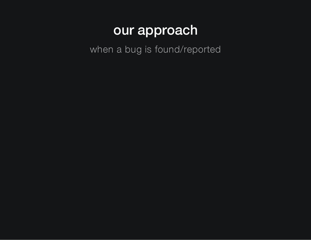 our approach when a bug is found/reported