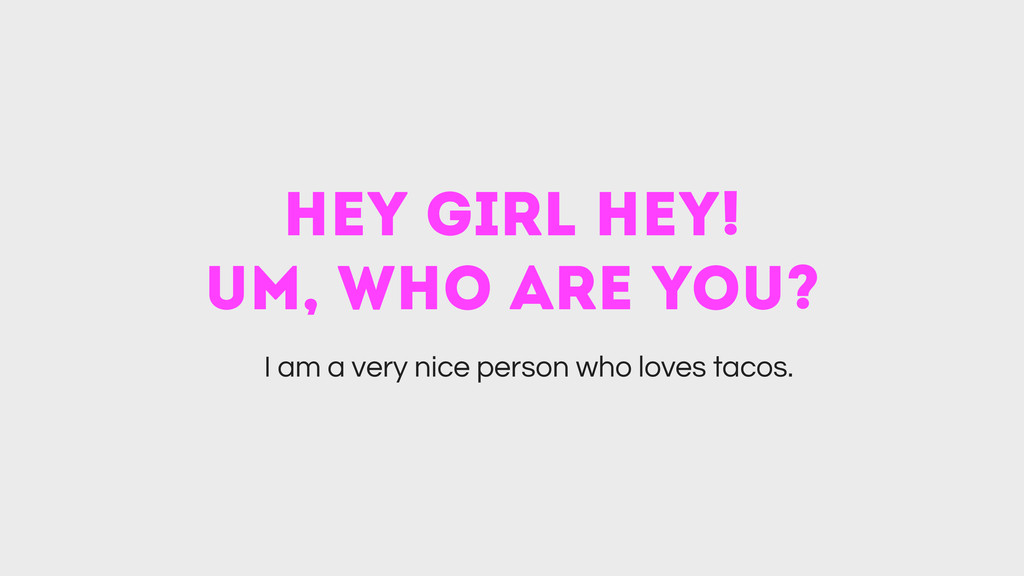 hey girl hey! um, who are you? I am a very nic...