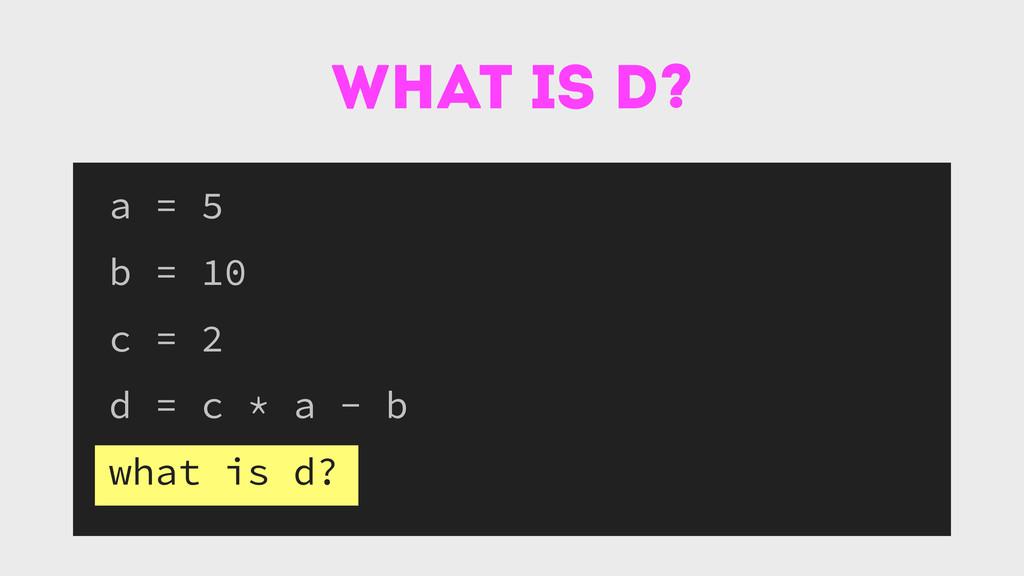 what is d? a = 5 b = 10 c = 2 d = c * a - b wha...