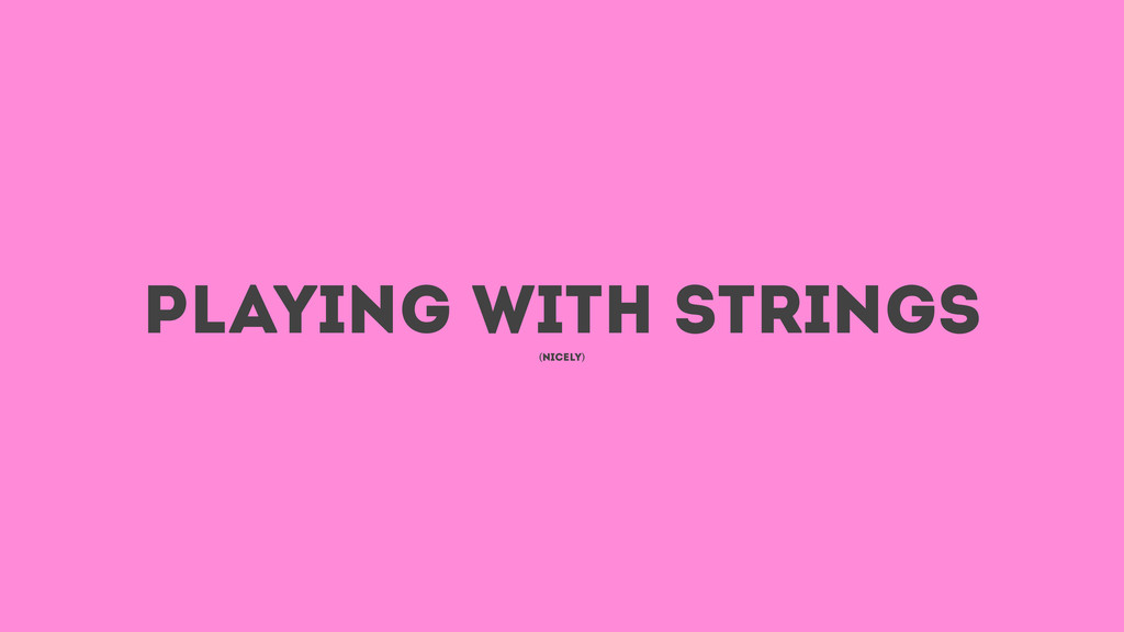 playinG with strings (nicely)