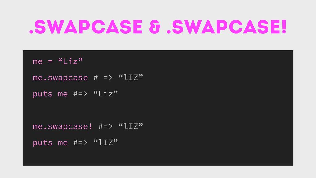 """.swapcase & .swapcase! me = """"Liz"""" me.swapcase #..."""