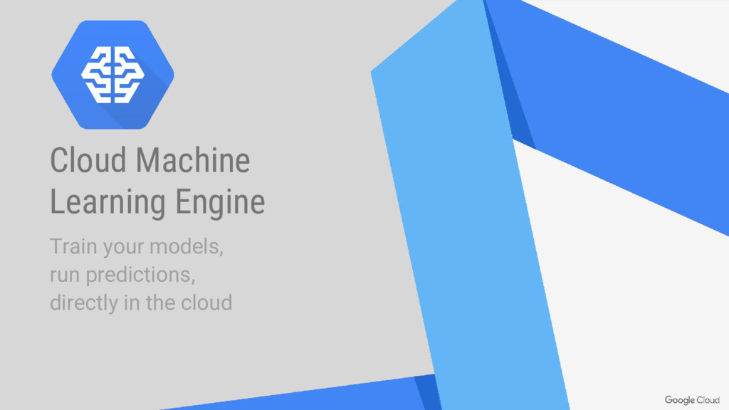 Cloud Machine Learning Engine Train your models...