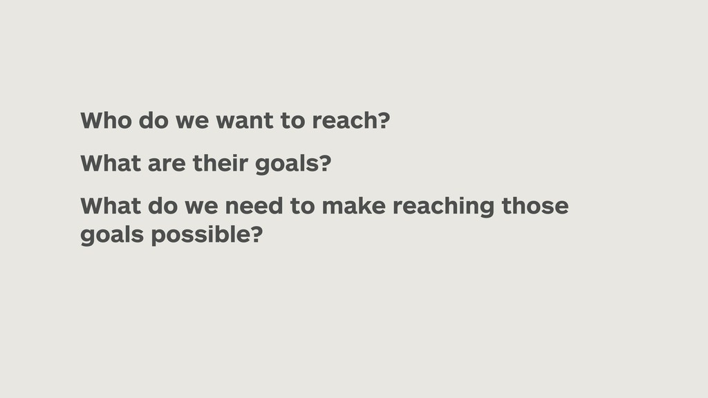 Who do we want to reach? What are their goals? ...