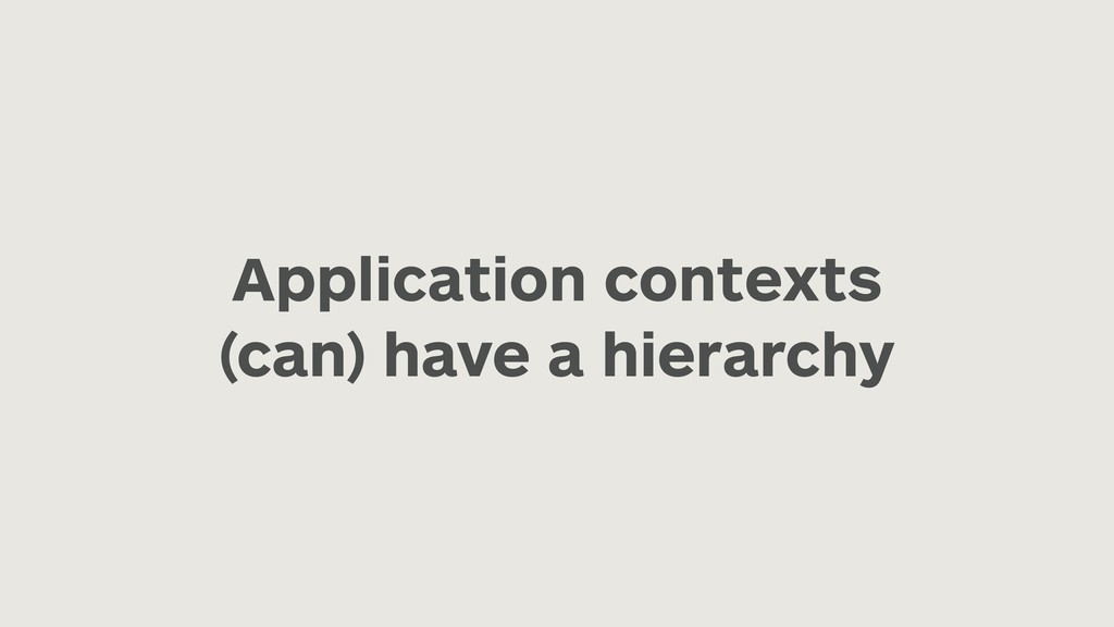 Application contexts (can) have a hierarchy
