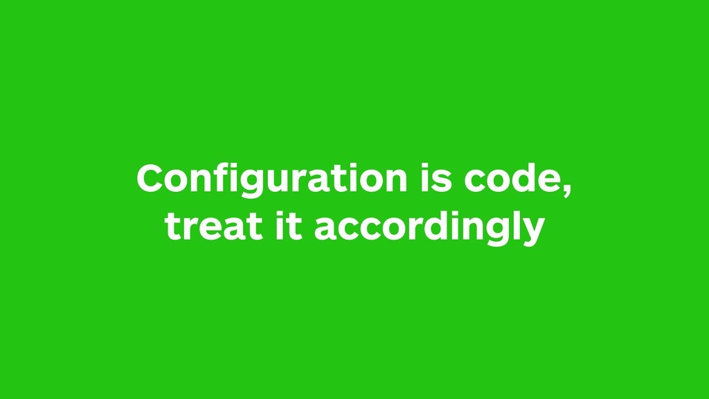 Configuration is code, treat it accordingly
