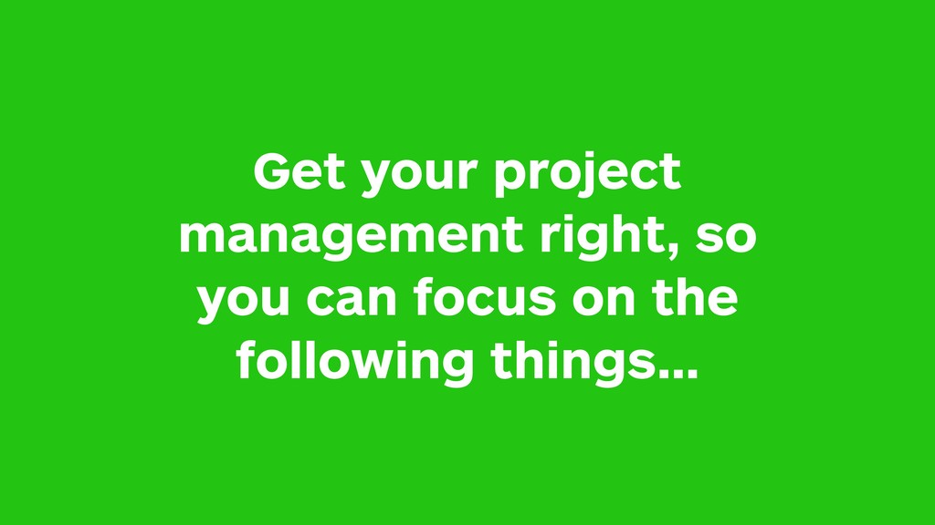 Get your project management right, so you can f...