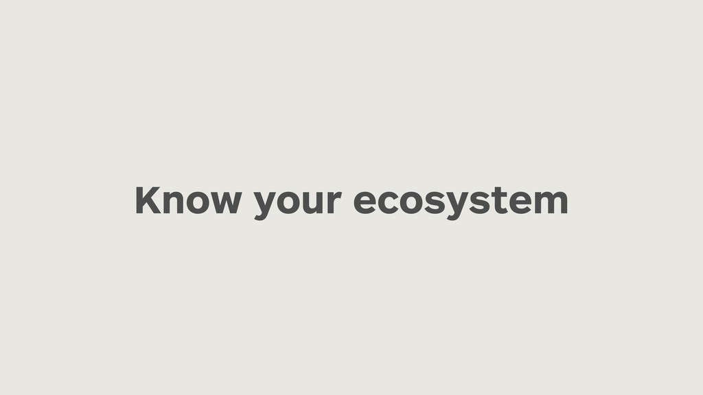 Know your ecosystem