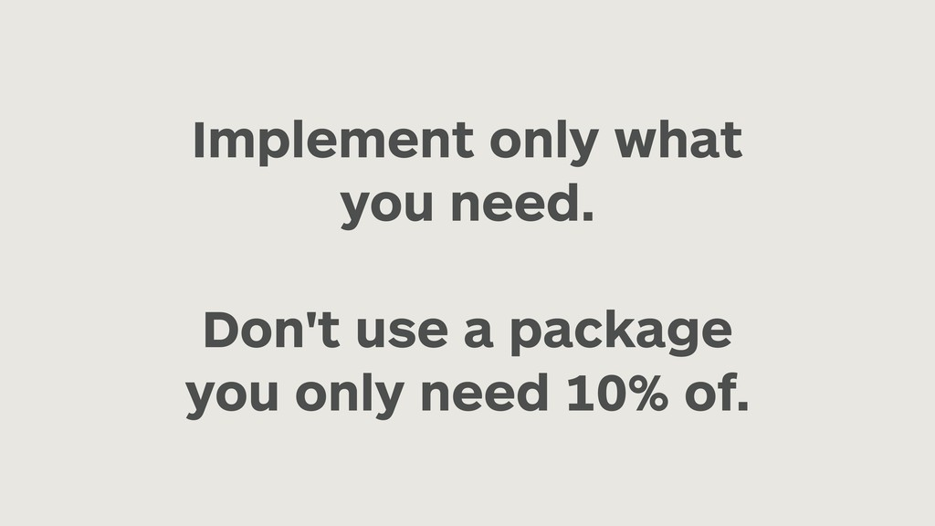 Implement only what you need. Don't use a packa...