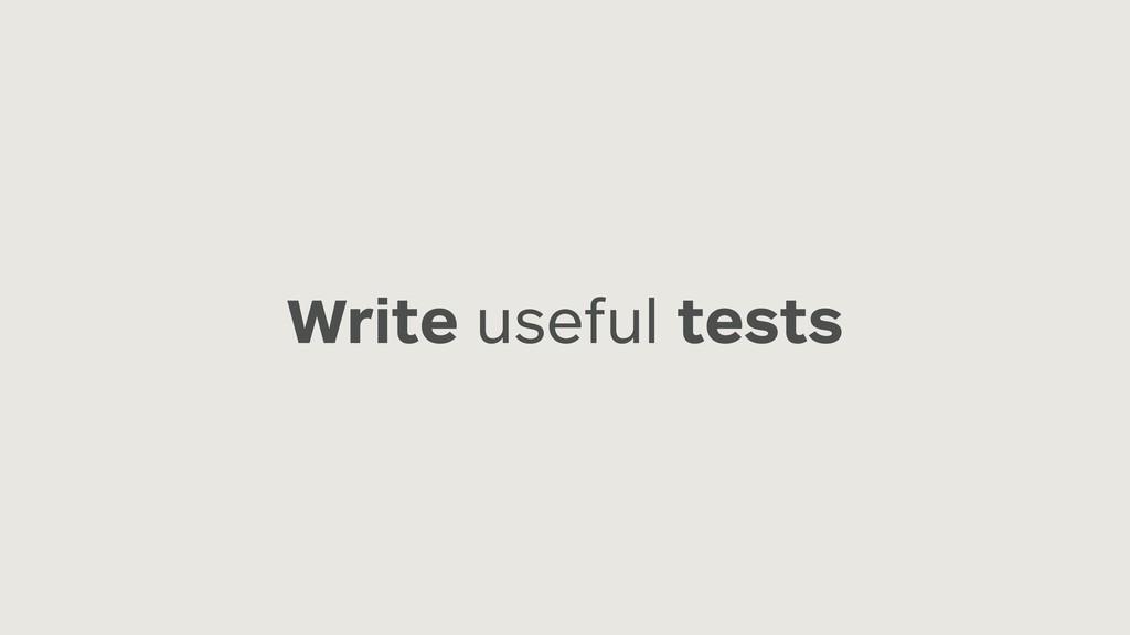 Write useful tests