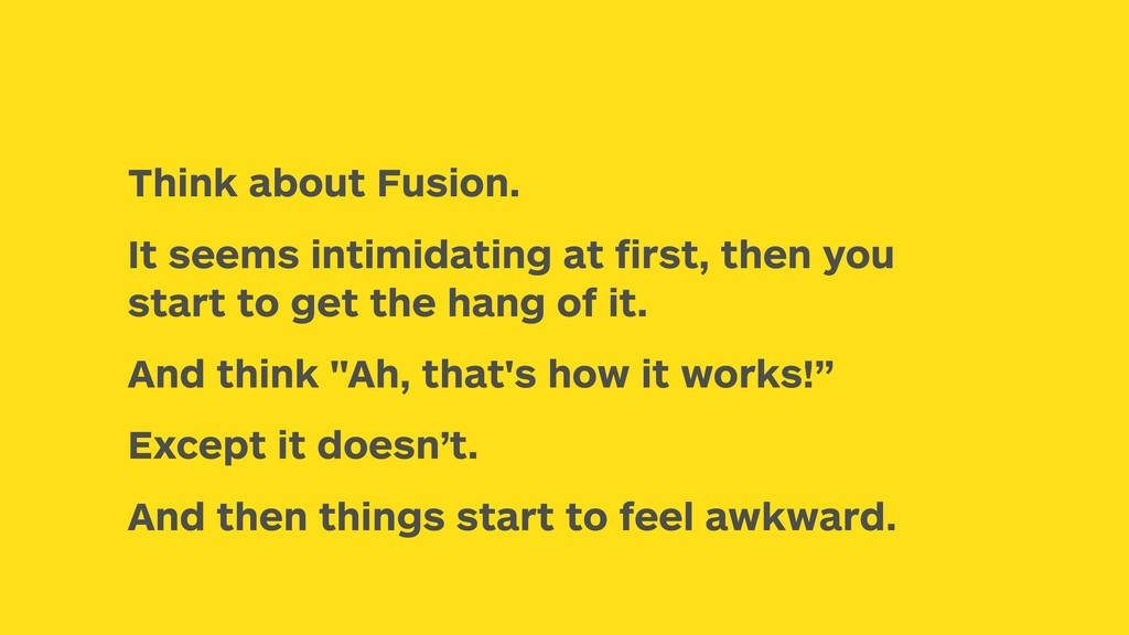 Think about Fusion. It seems intimidating at fir...