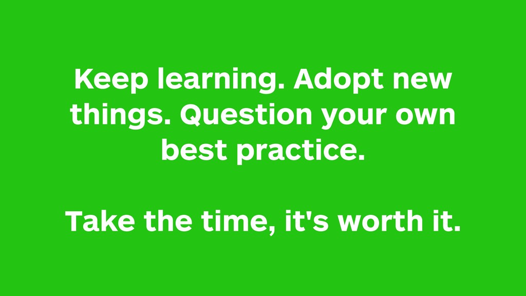 Keep learning. Adopt new things. Question your ...