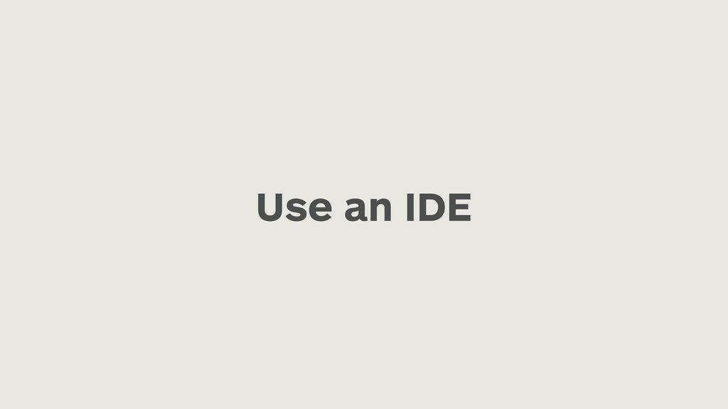 Use an IDE