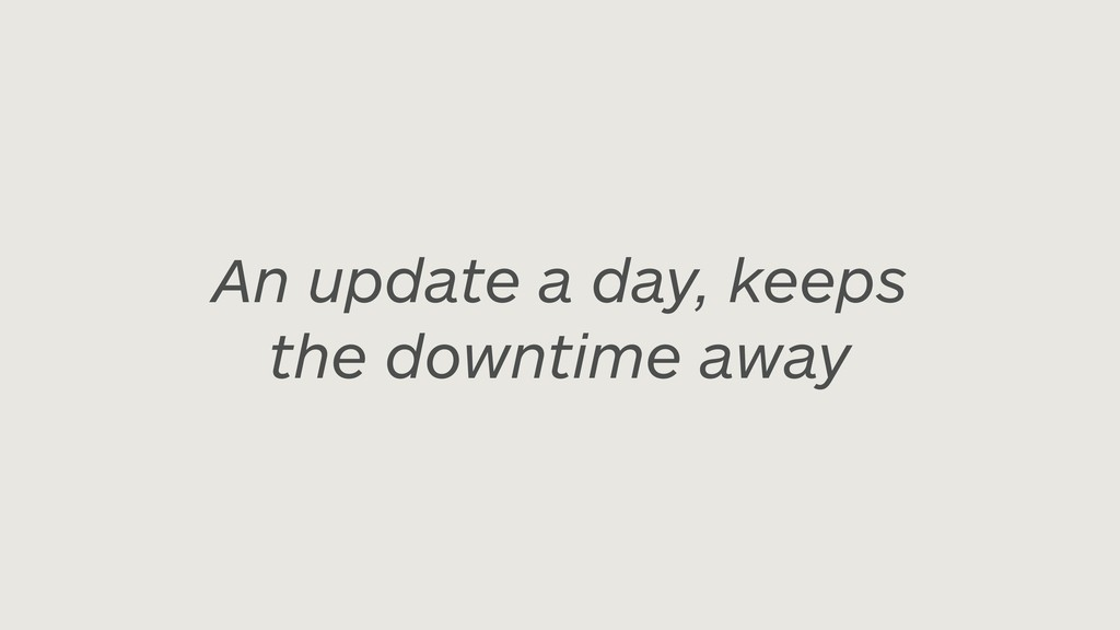An update a day, keeps the downtime away