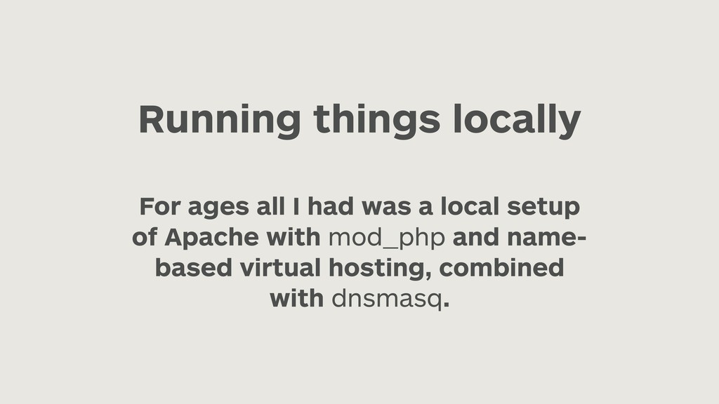 Running things locally For ages all I had was a...