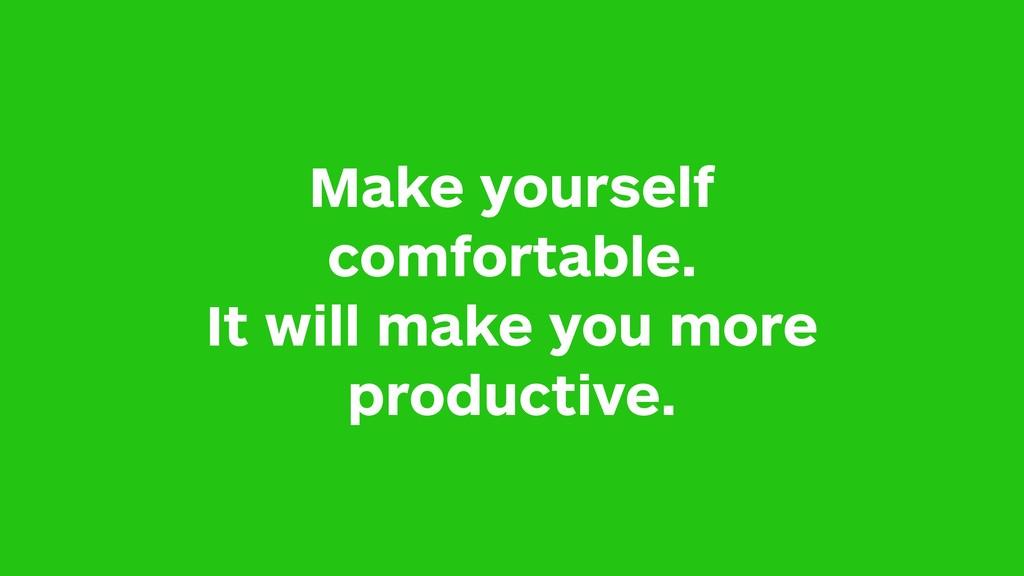 Make yourself comfortable. It will make you mor...