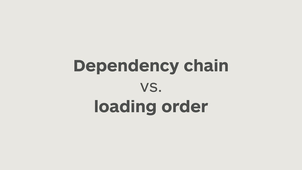 Dependency chain vs. loading order