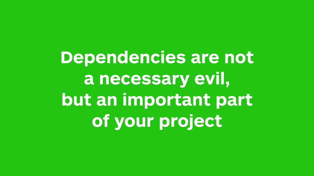 Dependencies are not a necessary evil, but an i...