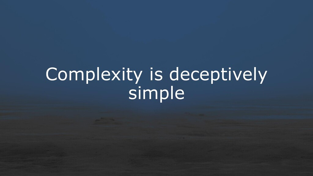Complexity is deceptively simple