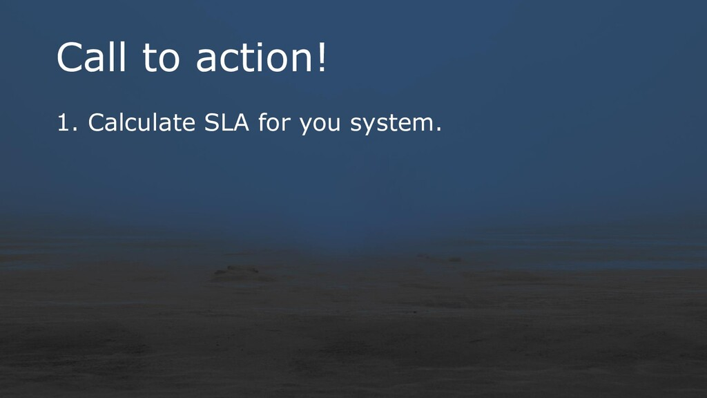 Call to action! 1. Calculate SLA for you system.