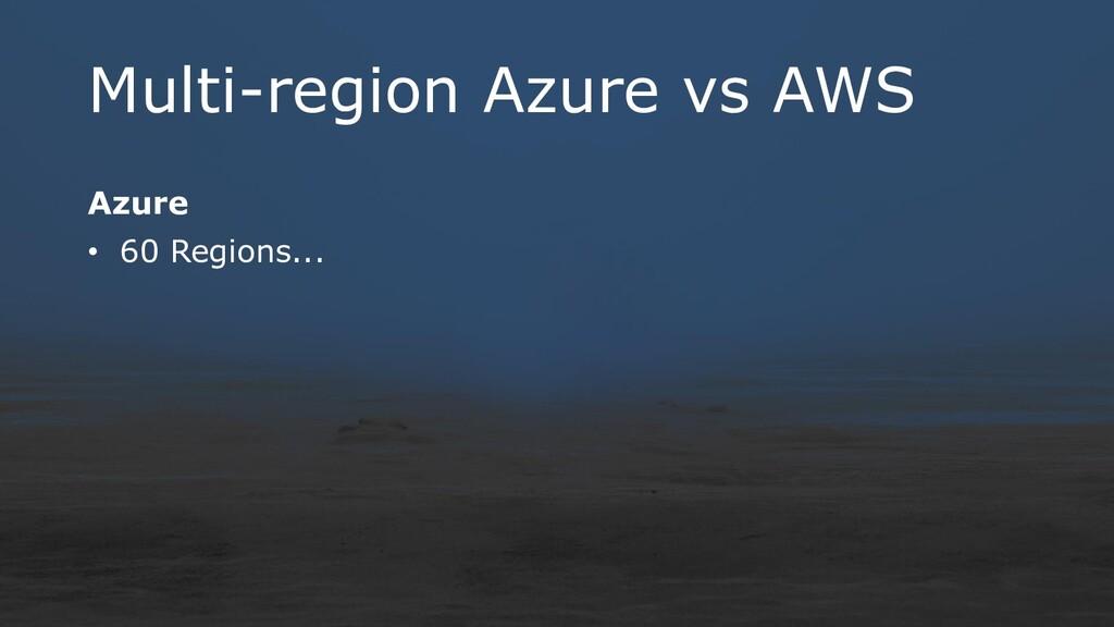 Multi-region Azure vs AWS Azure • 60 Regions...